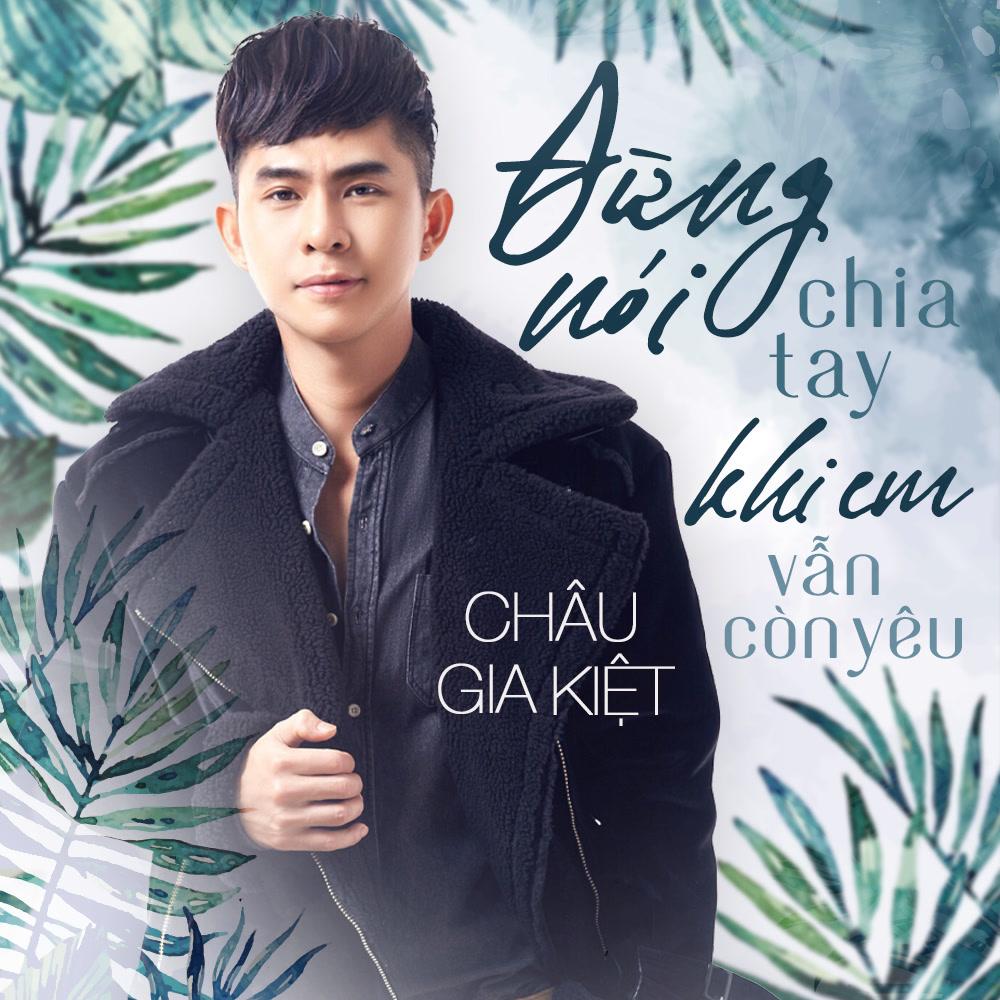 Đừng Nói Lời Chia Tay Khi Em Vẫn Còn Yêu (Single) - Châu Gia Kiệt