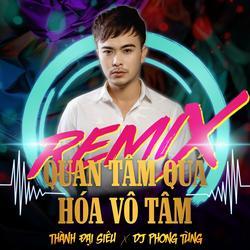 Quan Tâm Quá Hóa Vô Tâm (Remix) (Single) - Thành Đại Siêu
