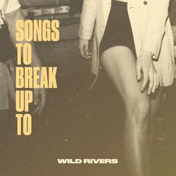 Songs to Break Up To - Wild Rivers