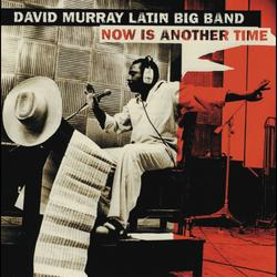 Now Is Another Time - David Murray Latin Big Band