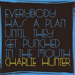 Everybody Has A Plan Until They Get Punched In The Mouth - Charlie Hunter