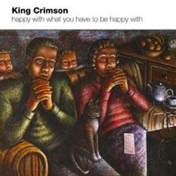 Happy With What You Have To Be Happy With - King Crimson