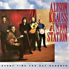 Every Time You Say Goodbye - Alison Krauss