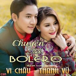 Tuyệt Phẩm Song Ca: Chuyện Tình Bolero - Thanh Vũ - Vi Châu