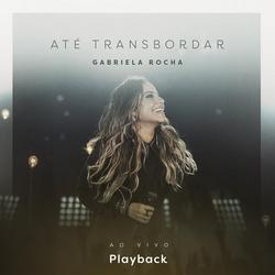 Até Transbordar (Ao Vivo) [Playback] - Gabriela Rocha
