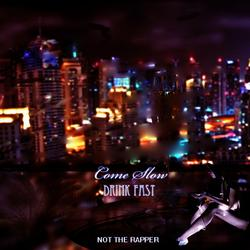 Come Slow, Drink Fast (Single) - Not The Rapper